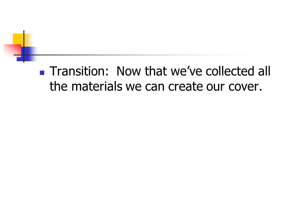 Transition: Now that weve collected all the materials we can create our cover.