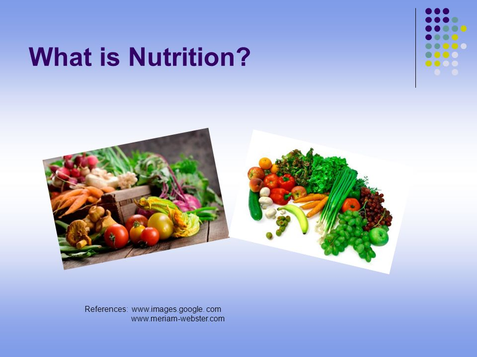 What is Nutrition References: www.images.google. com www.meriam-webster.com