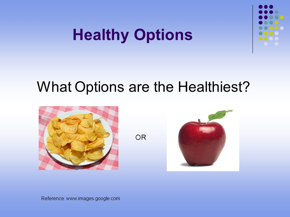 Healthy Options What Options are the Healthiest OR Reference: www.images.google.com