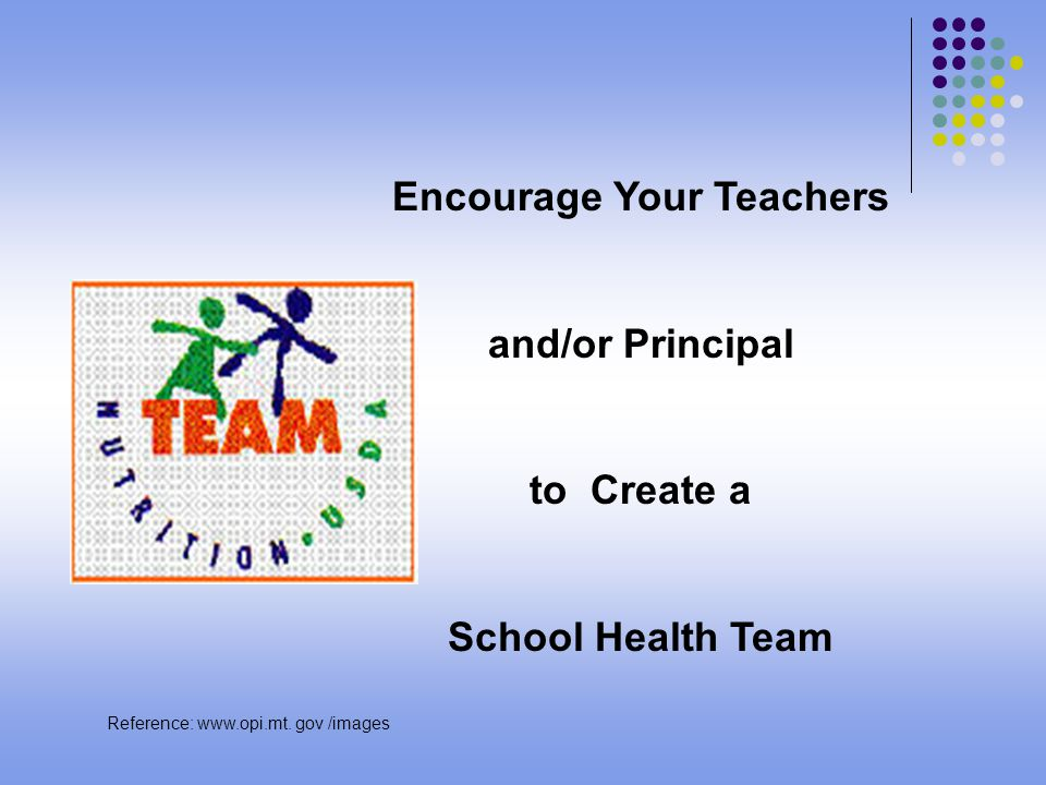 Encourage Your Teachers and/or Principal to Create a School Health Team Reference: www.opi.mt.