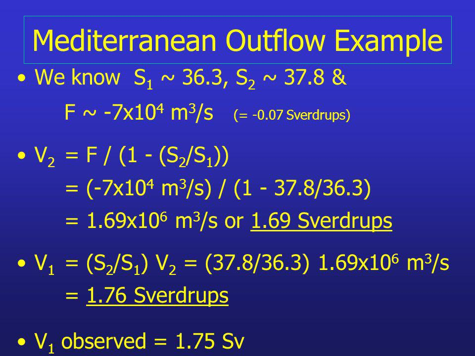 Mediterranean Outflow Example We know S 1 ~ 36.3, S 2 ~ 37.8 & F ~ -7x10 4 m 3 /s (= -0.07 Sverdrups) V 2 = F / (1 - (S 2 /S 1 )) = (-7x10 4 m 3 /s) /