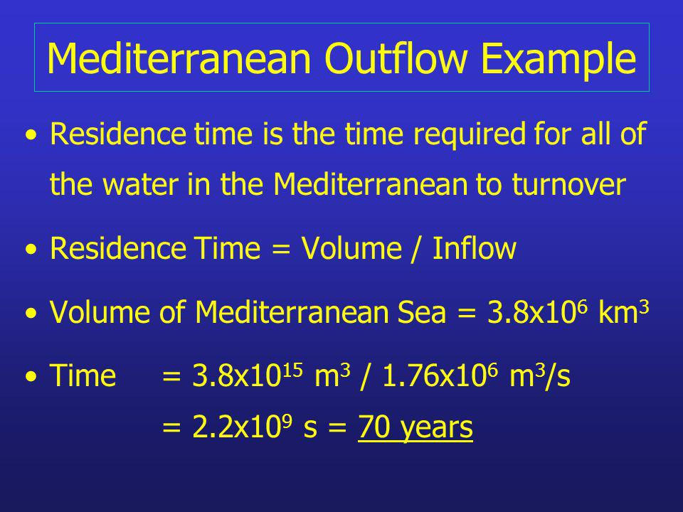 Mediterranean Outflow Example Residence time is the time required for all of the water in the Mediterranean to turnover Residence Time = Volume / Inflow Volume of Mediterranean Sea = 3.8x10 6 km 3 Time = 3.8x10 15 m 3 / 1.76x10 6 m 3 /s = 2.2x10 9 s = 70 years