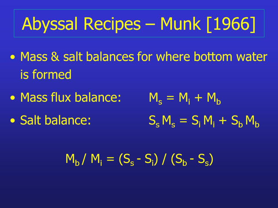 Abyssal Recipes – Munk [1966] Mass & salt balances for where bottom water is formed Mass flux balance: M s = M i + M b Salt balance: S s M s = S i M i