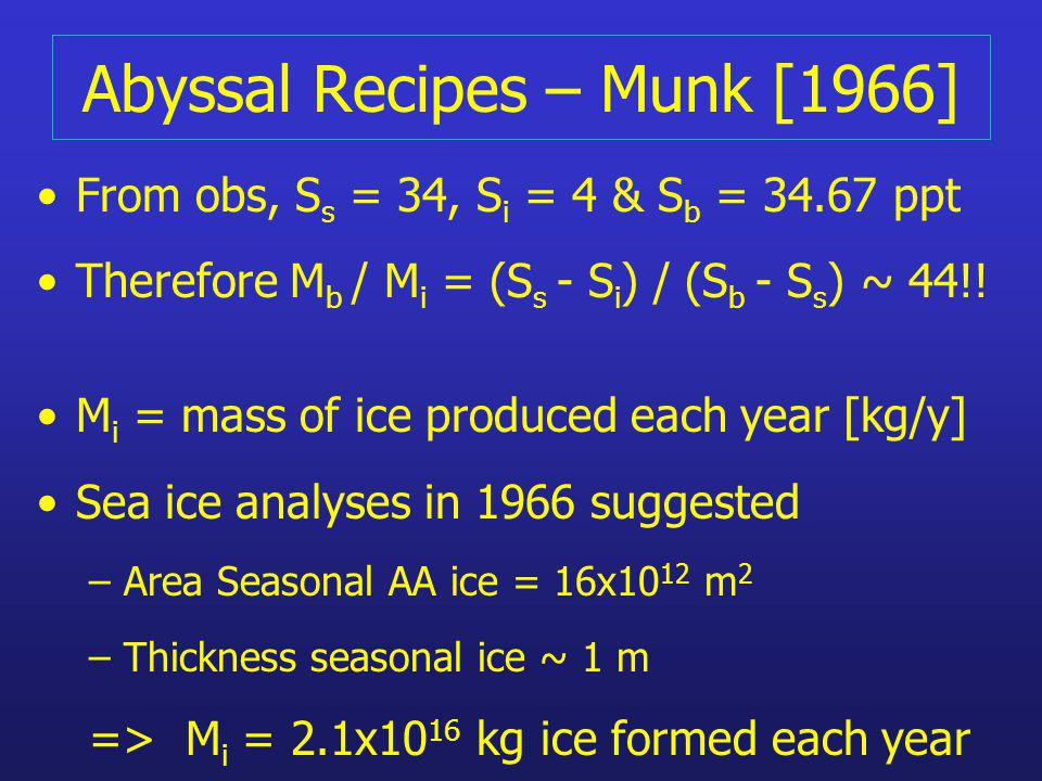 Abyssal Recipes – Munk [1966] From obs, S s = 34, S i = 4 & S b = 34.67 ppt Therefore M b / M i = (S s - S i ) / (S b - S s ) ~ 44!! M i = mass of ice