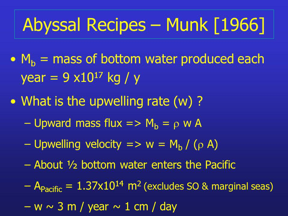 Abyssal Recipes – Munk [1966] M b = mass of bottom water produced each year = 9 x10 17 kg / y What is the upwelling rate (w) ? – Upward mass flux => M