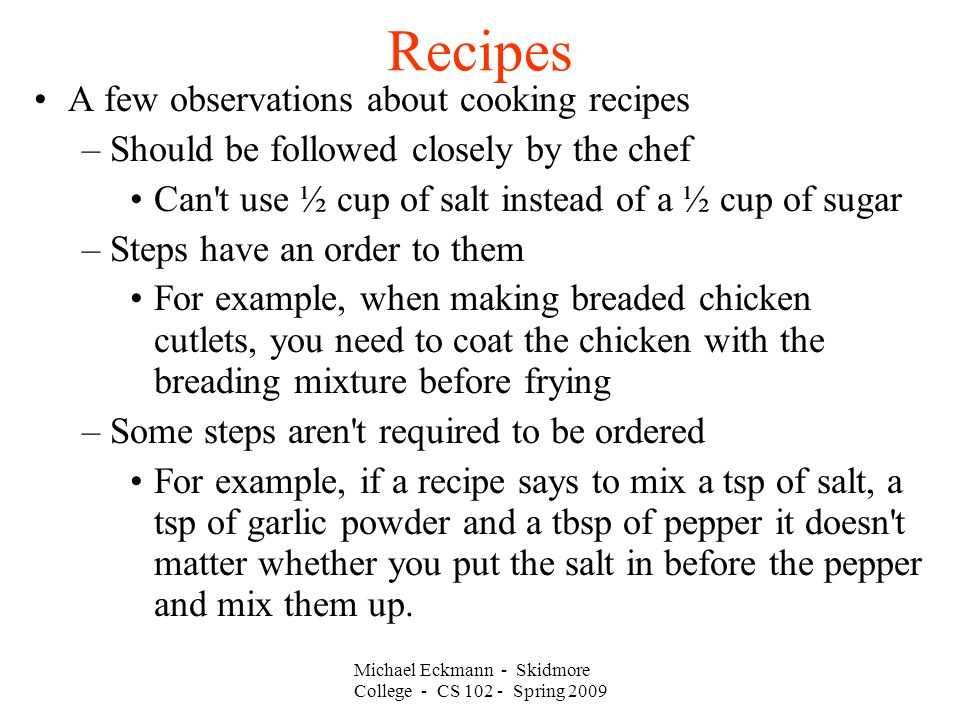 Michael Eckmann - Skidmore College - CS 102 - Spring 2009 Recipes A few observations about cooking recipes –Should be followed closely by the chef Can t use ½ cup of salt instead of a ½ cup of sugar –Steps have an order to them For example, when making breaded chicken cutlets, you need to coat the chicken with the breading mixture before frying –Some steps aren t required to be ordered For example, if a recipe says to mix a tsp of salt, a tsp of garlic powder and a tbsp of pepper it doesn t matter whether you put the salt in before the pepper and mix them up.