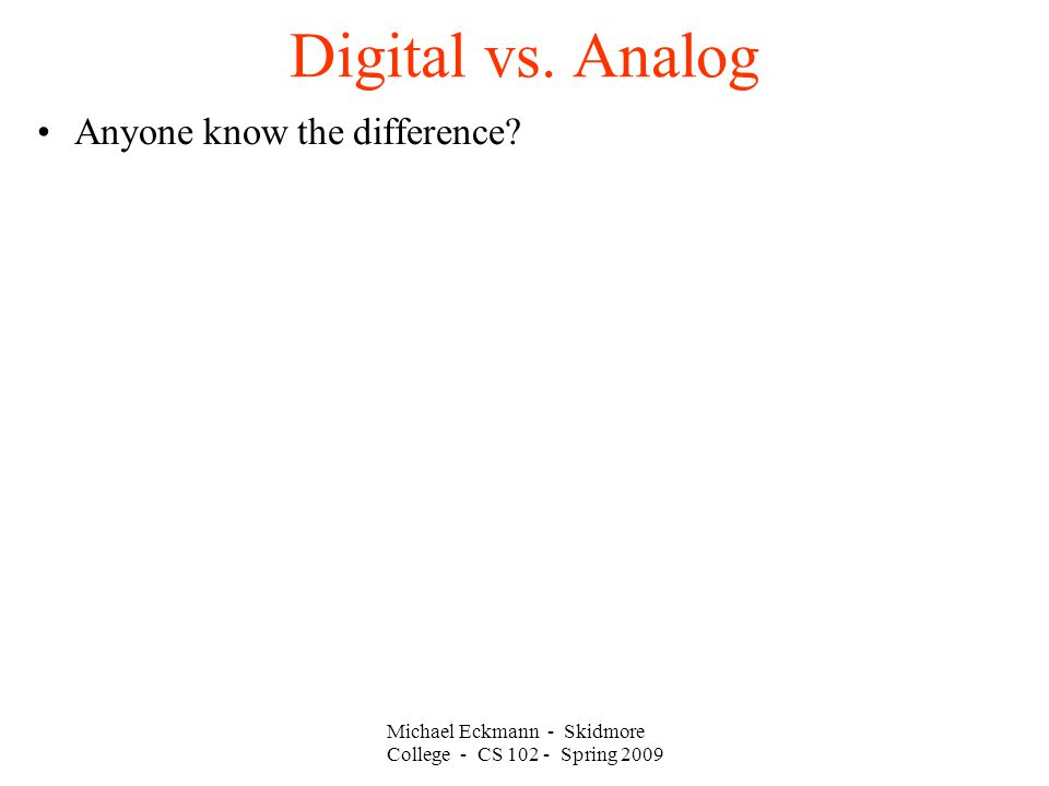 Michael Eckmann - Skidmore College - CS 102 - Spring 2009 Digital vs. Analog Anyone know the difference?