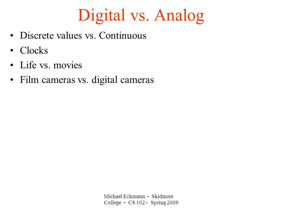 Michael Eckmann - Skidmore College - CS 102 - Spring 2009 Digital vs. Analog Discrete values vs. Continuous Clocks Life vs. movies Film cameras vs. di