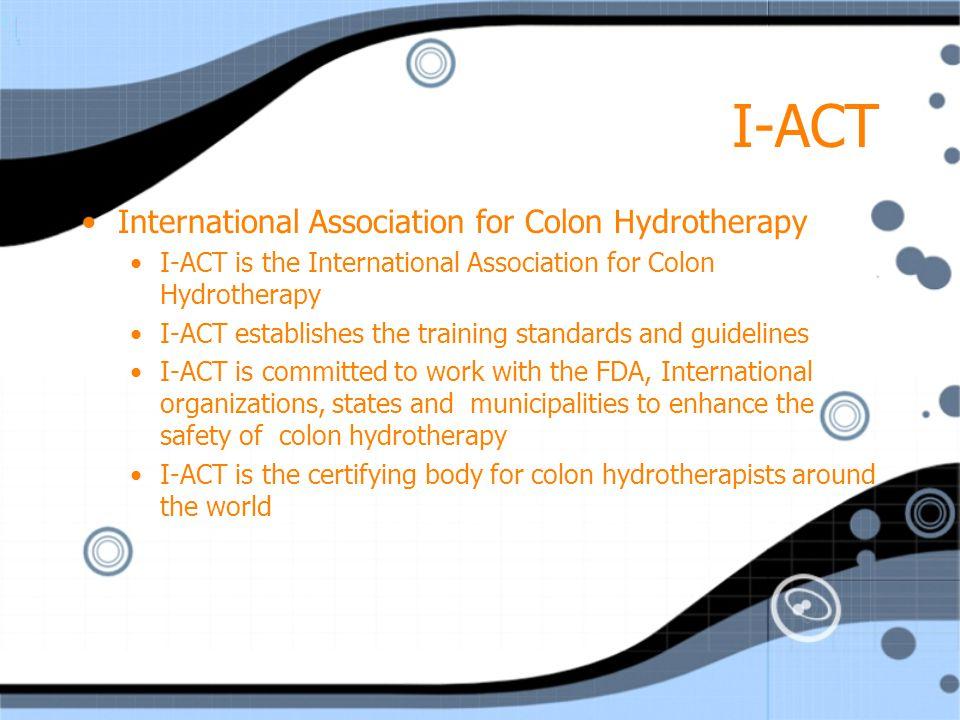 I-ACT International Association for Colon Hydrotherapy I-ACT is the International Association for Colon Hydrotherapy I-ACT establishes the training st