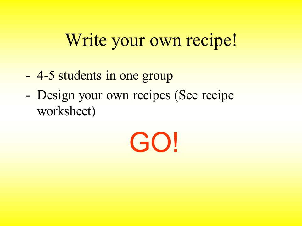 Write your own recipe! -4-5 students in one group -Design your own recipes (See recipe worksheet) GO!