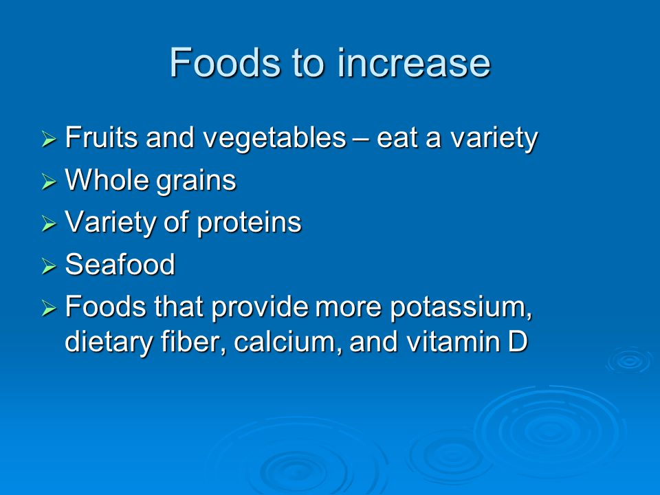 Foods to increase Fruits and vegetables – eat a variety Fruits and vegetables – eat a variety Whole grains Whole grains Variety of proteins Variety of proteins Seafood Seafood Foods that provide more potassium, dietary fiber, calcium, and vitamin D Foods that provide more potassium, dietary fiber, calcium, and vitamin D