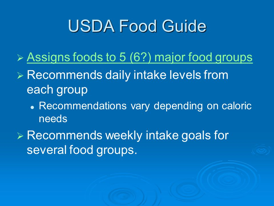 USDA Food Guide Assigns foods to 5 (6?) major food groups Recommends daily intake levels from each group Recommendations vary depending on caloric needs Recommends weekly intake goals for several food groups.