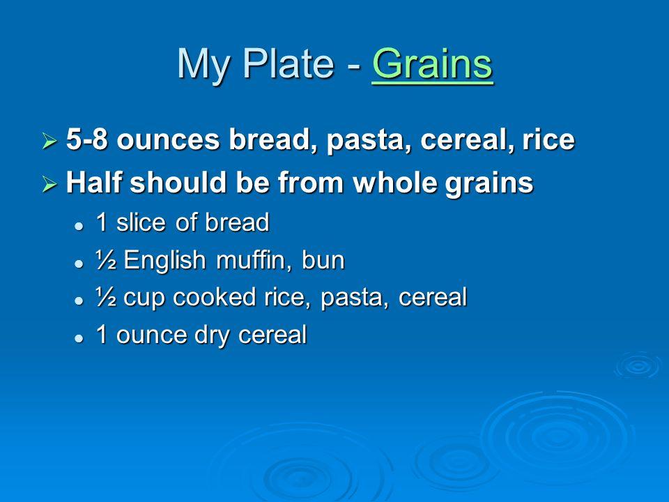 My Plate - Grains Grains 5-8 ounces bread, pasta, cereal, rice 5-8 ounces bread, pasta, cereal, rice Half should be from whole grains Half should be f