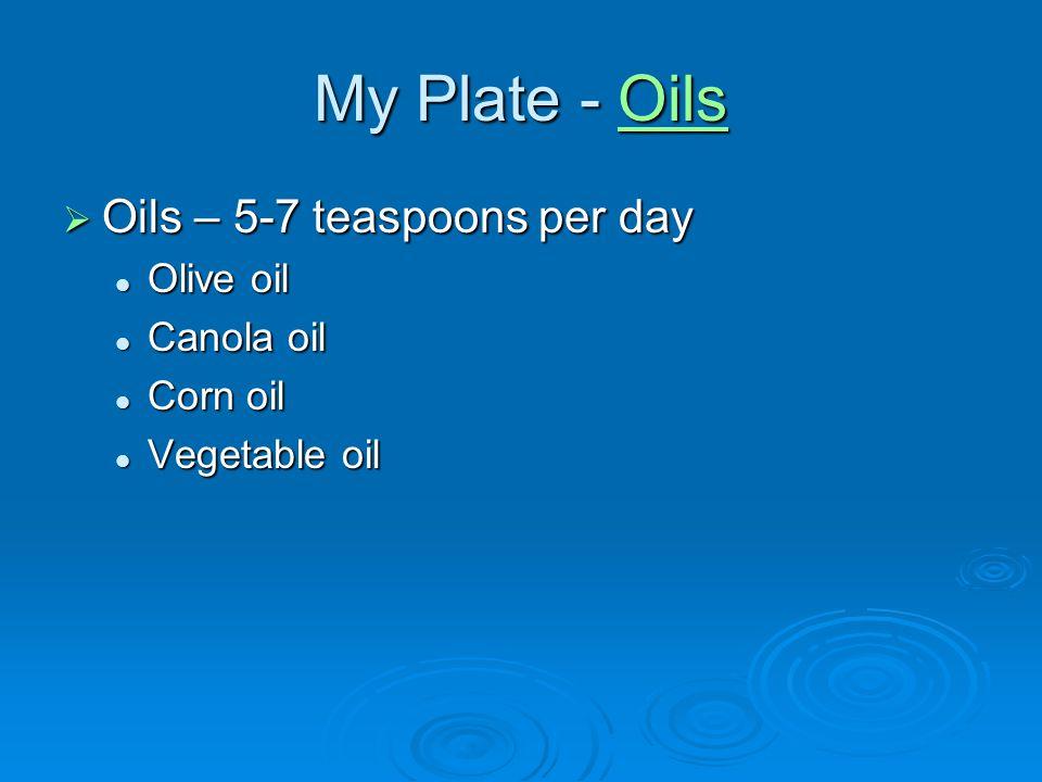 My Plate - Oils Oils Oils – 5-7 teaspoons per day Oils – 5-7 teaspoons per day Olive oil Olive oil Canola oil Canola oil Corn oil Corn oil Vegetable o