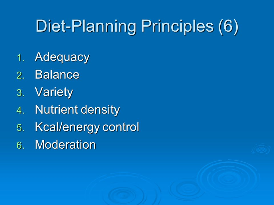 Diet-Planning Principles (6) 1. Adequacy 2. Balance 3. Variety 4. Nutrient density 5. Kcal/energy control 6. Moderation