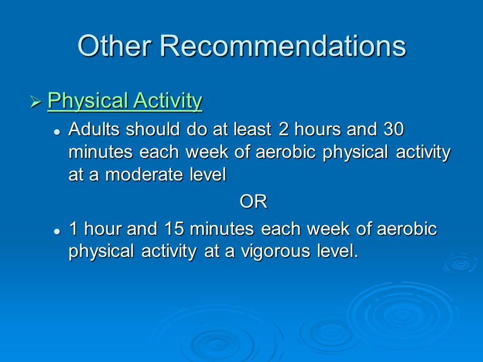 Other Recommendations Physical Activity Physical Activity Physical Activity Physical Activity Adults should do at least 2 hours and 30 minutes each we
