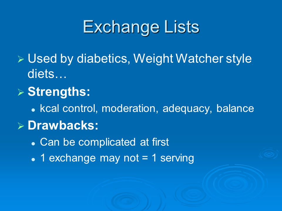 Exchange Lists Used by diabetics, Weight Watcher style diets… Strengths: kcal control, moderation, adequacy, balance Drawbacks: Can be complicated at