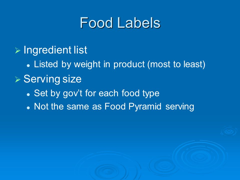 Food Labels Ingredient list Listed by weight in product (most to least) Serving size Set by govt for each food type Not the same as Food Pyramid serving