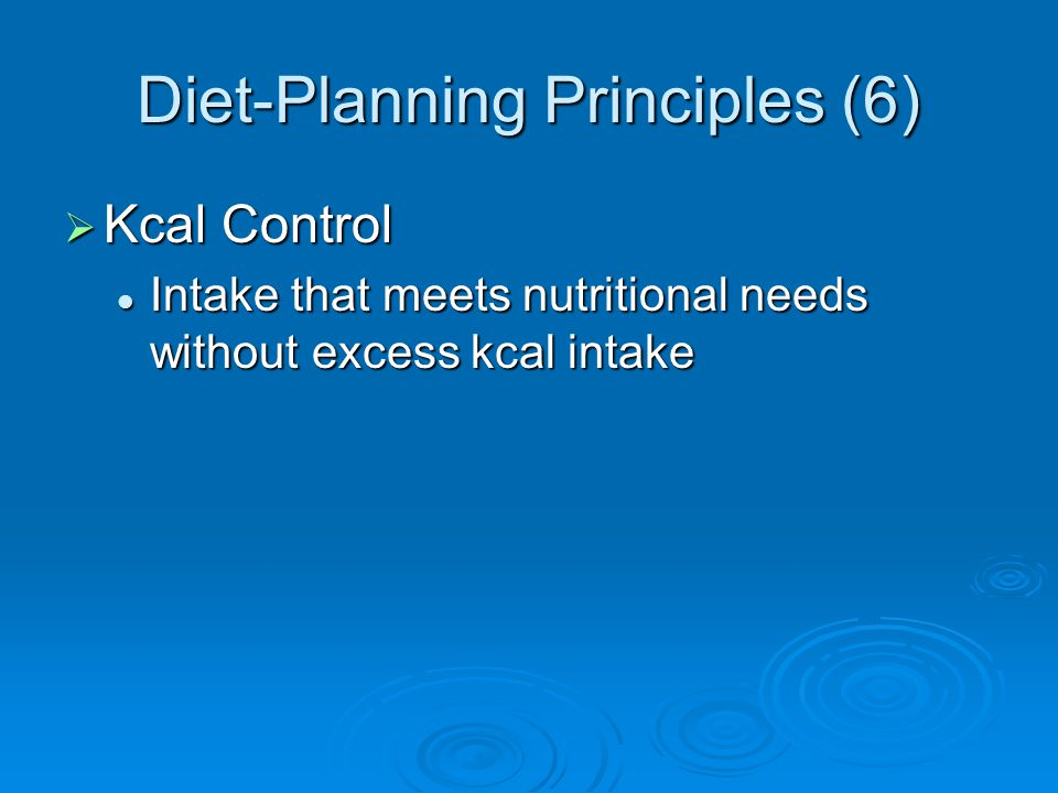 Diet-Planning Principles (6) Kcal Control Kcal Control Intake that meets nutritional needs without excess kcal intake Intake that meets nutritional ne