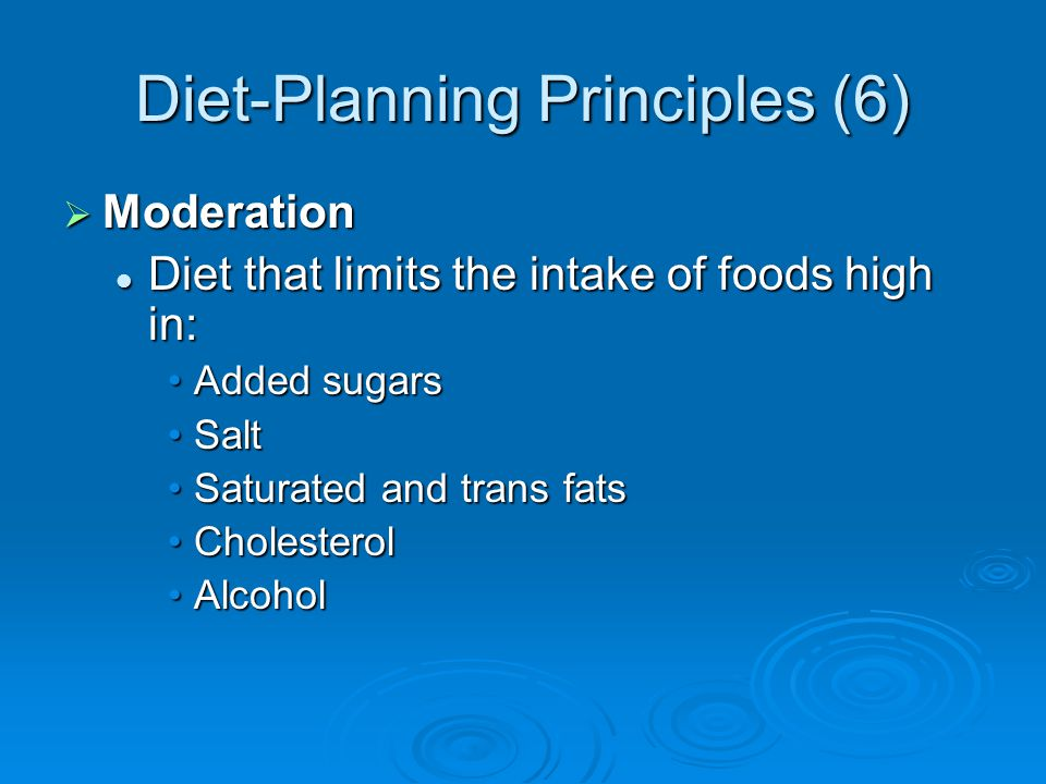 Diet-Planning Principles (6) Moderation Moderation Diet that limits the intake of foods high in: Diet that limits the intake of foods high in: Added sugarsAdded sugars SaltSalt Saturated and trans fatsSaturated and trans fats CholesterolCholesterol AlcoholAlcohol