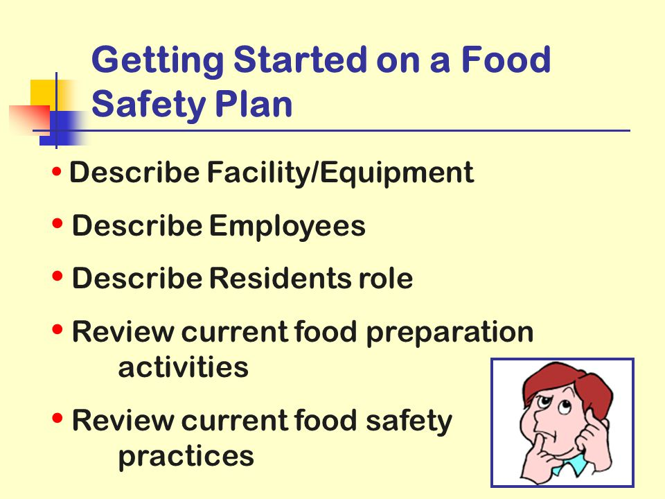 10 Getting Started on a Food Safety Plan Describe Facility/Equipment Describe Employees Describe Residents role Review current food preparation activi