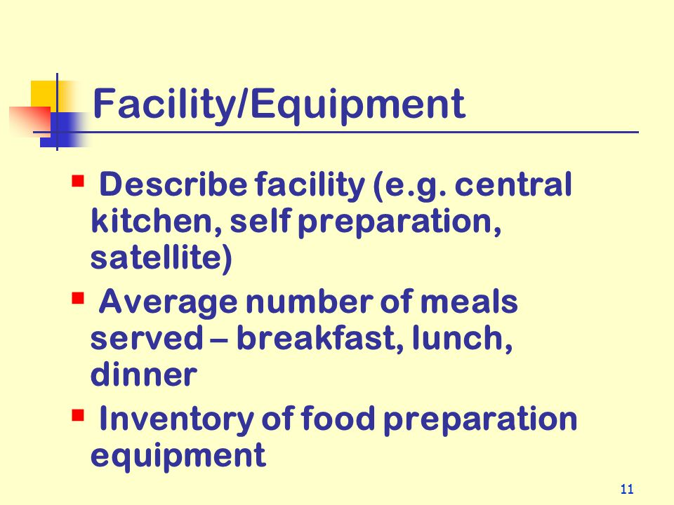 11 Facility/Equipment Describe facility (e.g. central kitchen, self preparation, satellite) Average number of meals served – breakfast, lunch, dinner