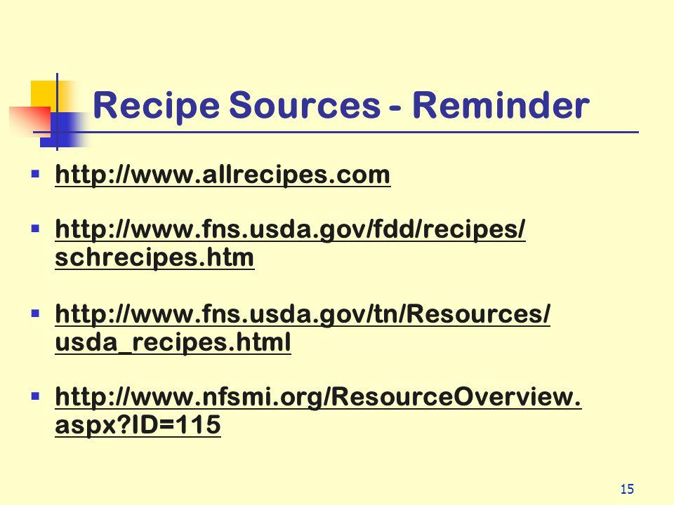 15 Recipe Sources - Reminder http://www.allrecipes.com http://www.fns.usda.gov/fdd/recipes/ schrecipes.htm http://www.fns.usda.gov/tn/Resources/ usda_