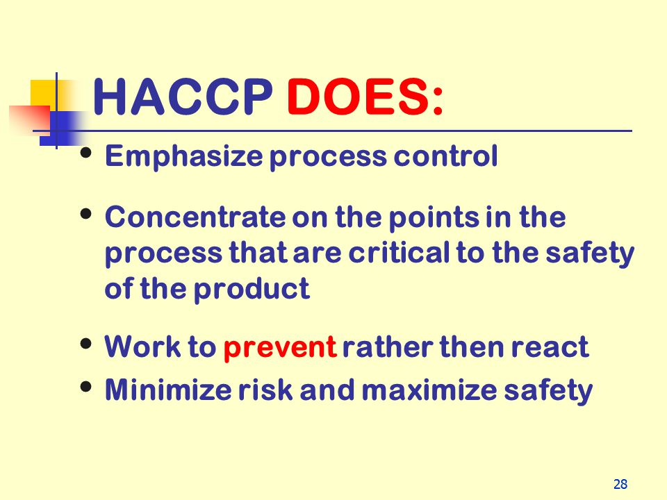 28 HACCP DOES: Emphasize process control Concentrate on the points in the process that are critical to the safety of the product Work to prevent rathe