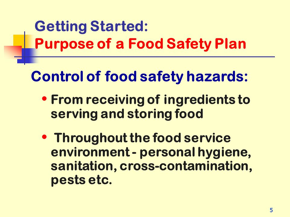 55 Getting Started: Purpose of a Food Safety Plan Control of food safety hazards: From receiving of ingredients to serving and storing food Throughout