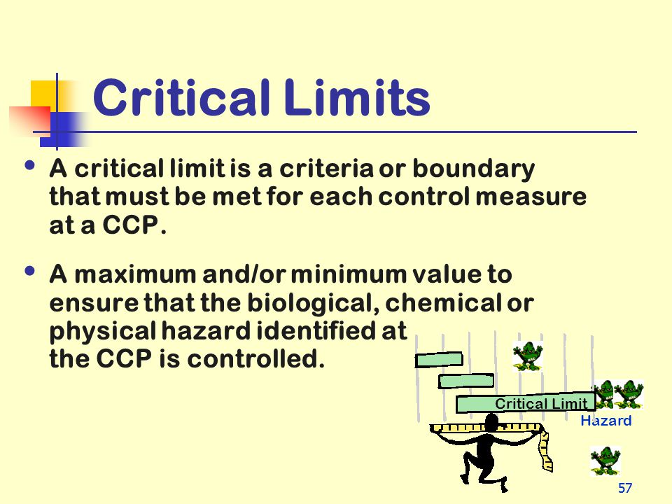 57 Critical Limits A critical limit is a criteria or boundary that must be met for each control measure at a CCP. A maximum and/or minimum value to en
