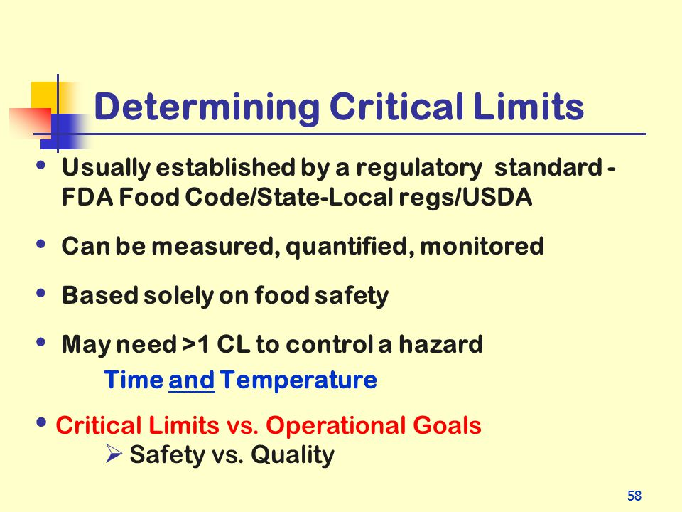 58 Determining Critical Limits Usually established by a regulatory standard - FDA Food Code/State-Local regs/USDA Can be measured, quantified, monitor