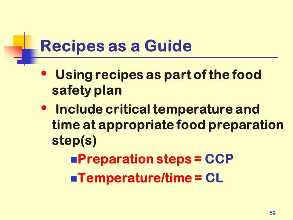 59 Recipes as a Guide Using recipes as part of the food safety plan Include critical temperature and time at appropriate food preparation step(s) Prep