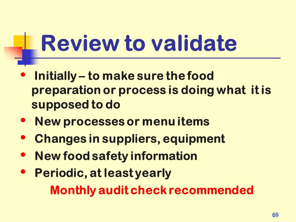 69 Review to validate Initially – to make sure the food preparation or process is doing what it is supposed to do New processes or menu items Changes