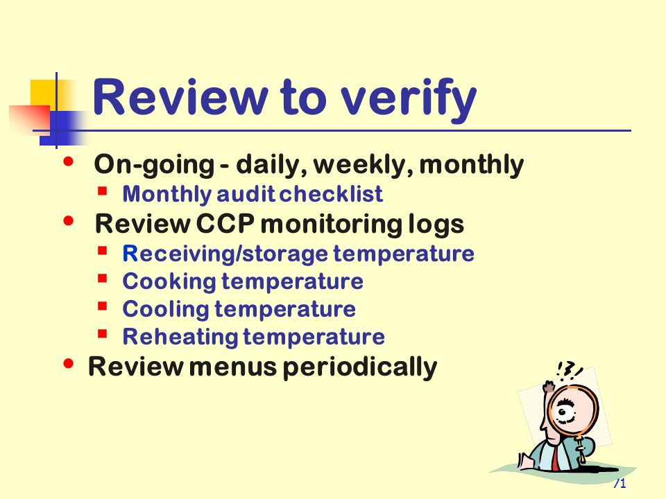 71 Review to verify On-going - daily, weekly, monthly Monthly audit checklist Review CCP monitoring logs Receiving/storage temperature Cooking tempera