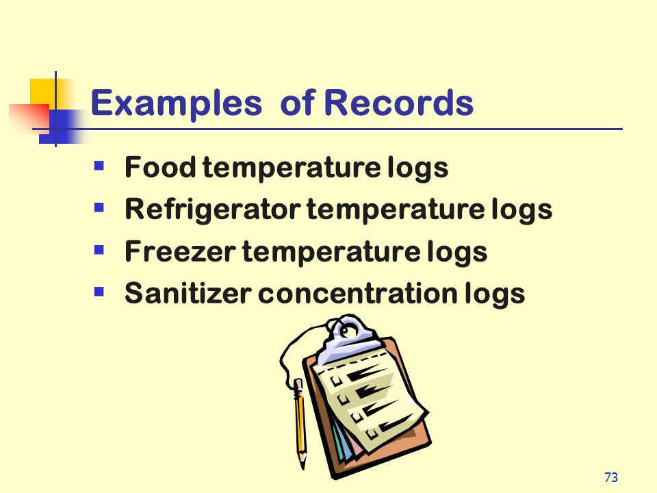 73 Examples of Records Food temperature logs Refrigerator temperature logs Freezer temperature logs Sanitizer concentration logs
