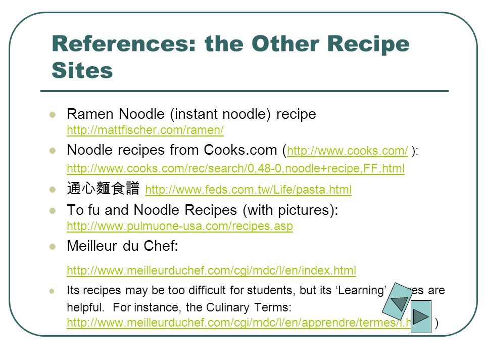 References: the Other Recipe Sites Ramen Noodle (instant noodle) recipe http://mattfischer.com/ramen/ http://mattfischer.com/ramen/ Noodle recipes from Cooks.com ( http://www.cooks.com/ ): http://www.cooks.com/rec/search/0,48-0,noodle+recipe,FF.html http://www.cooks.com/ http://www.cooks.com/rec/search/0,48-0,noodle+recipe,FF.html http://www.feds.com.tw/Life/pasta.html To fu and Noodle Recipes (with pictures): http://www.pulmuone-usa.com/recipes.asp http://www.pulmuone-usa.com/recipes.asp Meilleur du Chef: http://www.meilleurduchef.com/cgi/mdc/l/en/index.html http://www.meilleurduchef.com/cgi/mdc/l/en/index.html Its recipes may be too difficult for students, but its Learning pages are helpful.