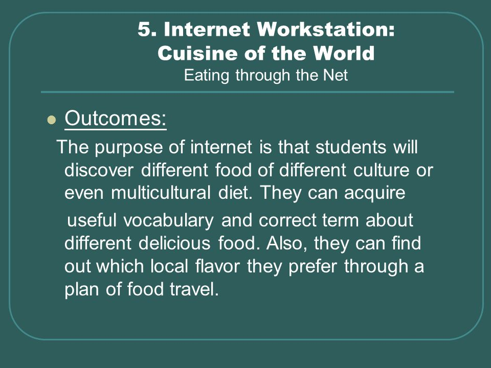 5. Internet Workstation: Cuisine of the World Eating through the Net Outcomes: The purpose of internet is that students will discover different food o