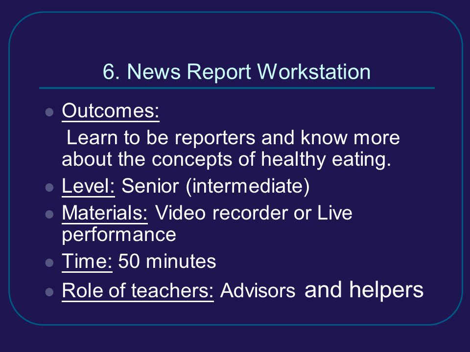 6. News Report Workstation Outcomes: Learn to be reporters and know more about the concepts of healthy eating. Level: Senior (intermediate) Materials: