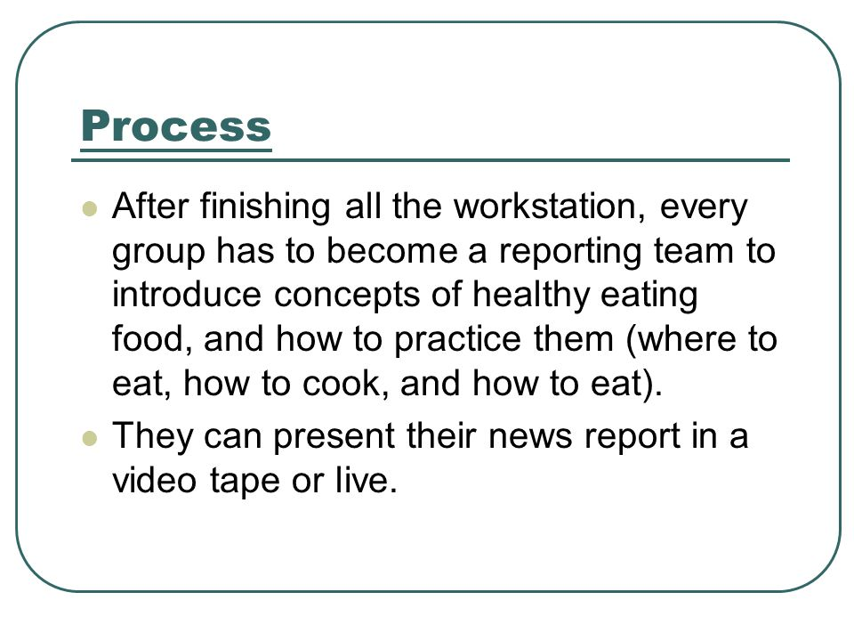 Process After finishing all the workstation, every group has to become a reporting team to introduce concepts of healthy eating food, and how to practice them (where to eat, how to cook, and how to eat).