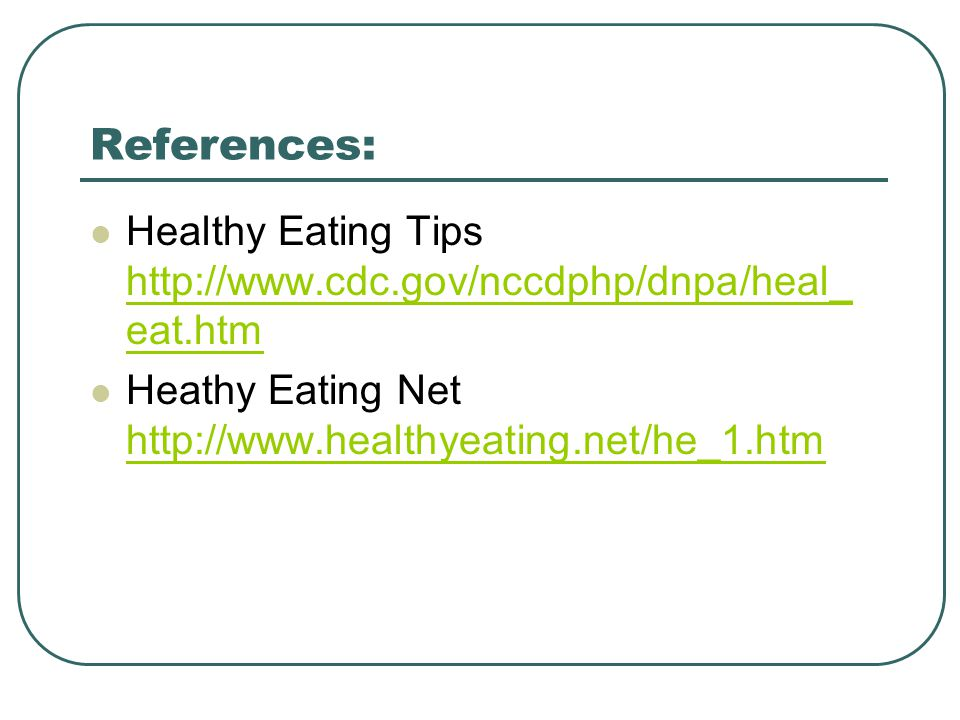 References: Healthy Eating Tips http://www.cdc.gov/nccdphp/dnpa/heal_ eat.htm http://www.cdc.gov/nccdphp/dnpa/heal_ eat.htm Heathy Eating Net http://www.healthyeating.net/he_1.htm http://www.healthyeating.net/he_1.htm