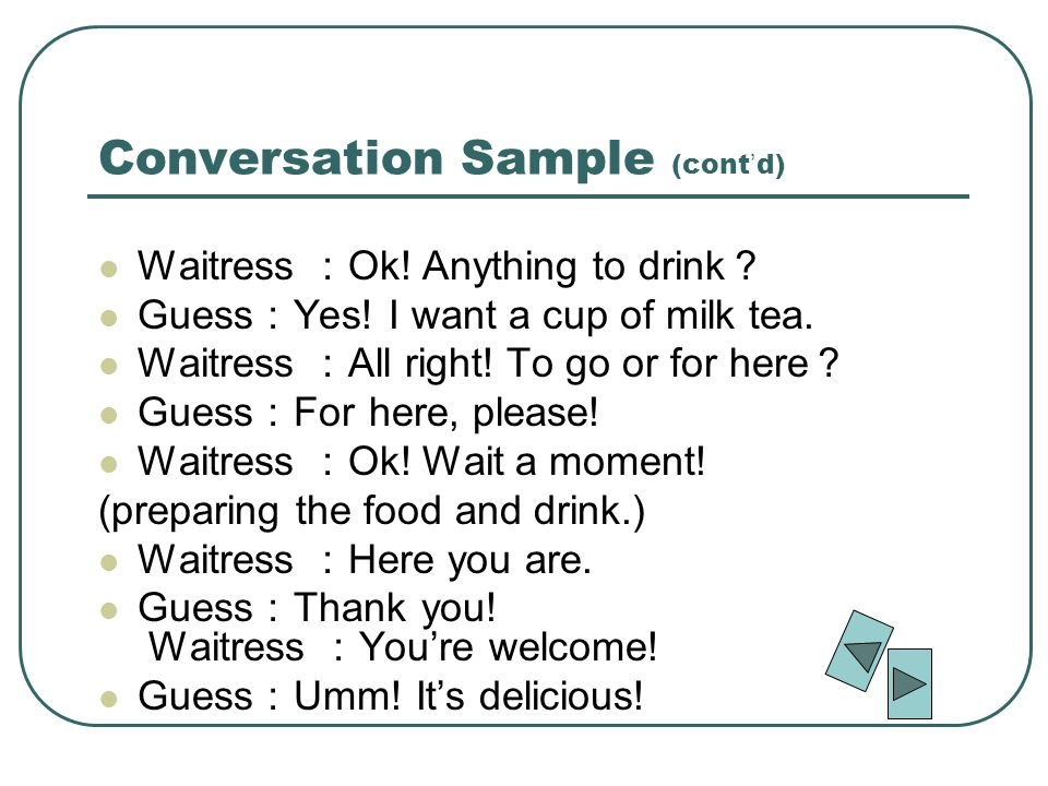 Conversation Sample (cont d) Waitress Ok. Anything to drink Guess Yes.
