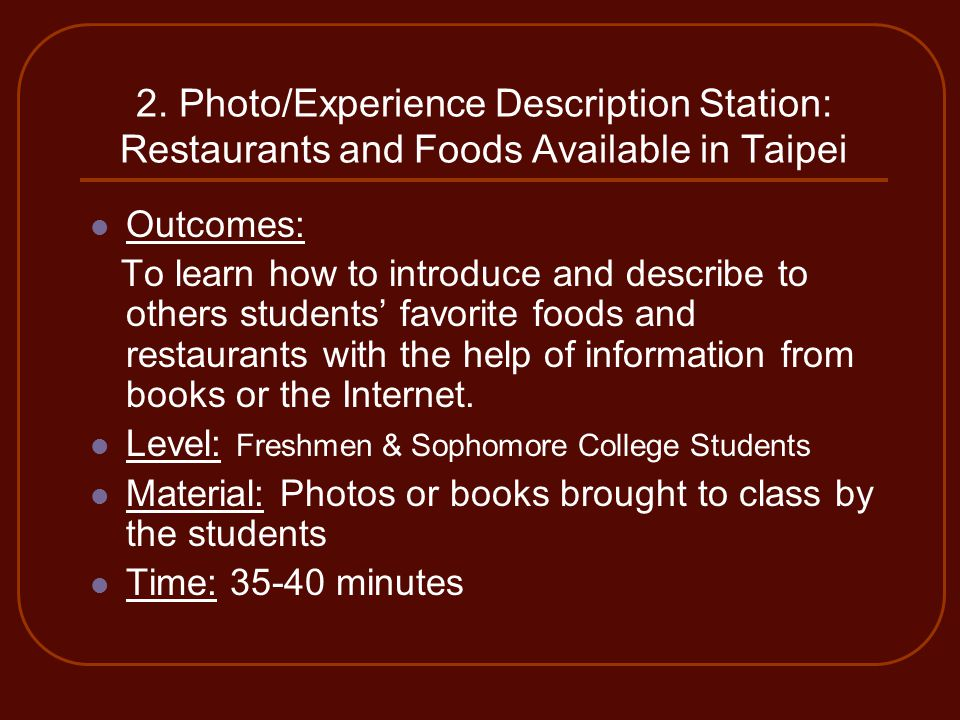 2. Photo/Experience Description Station: Restaurants and Foods Available in Taipei Outcomes: To learn how to introduce and describe to others students