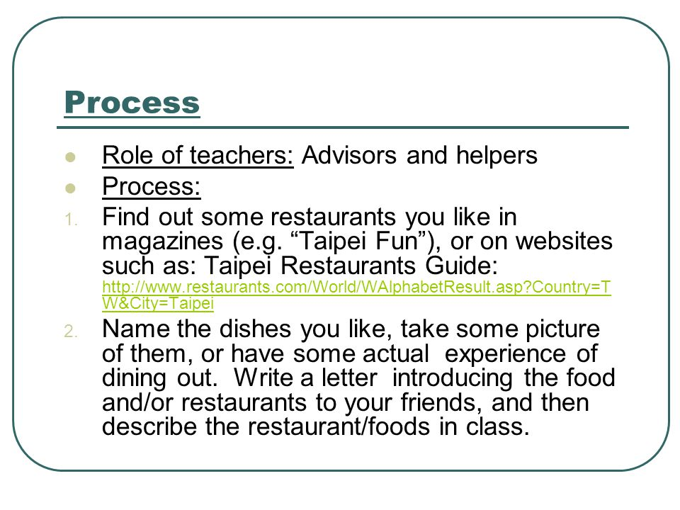 Process Role of teachers: Advisors and helpers Process: 1.