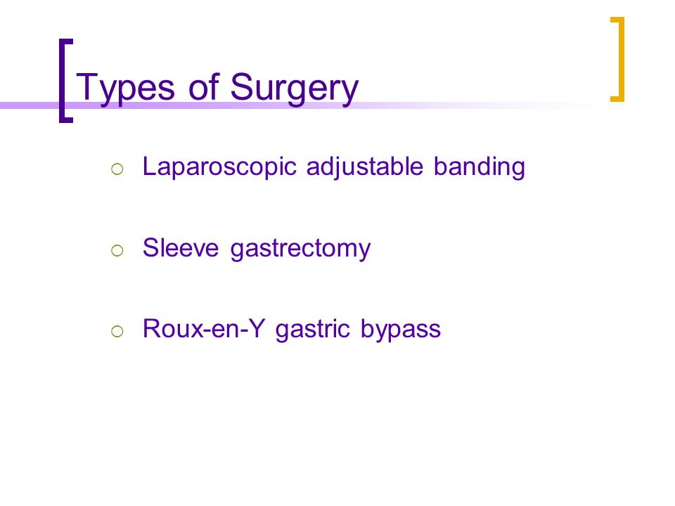 Types of Surgery Laparoscopic adjustable banding Sleeve gastrectomy Roux-en-Y gastric bypass