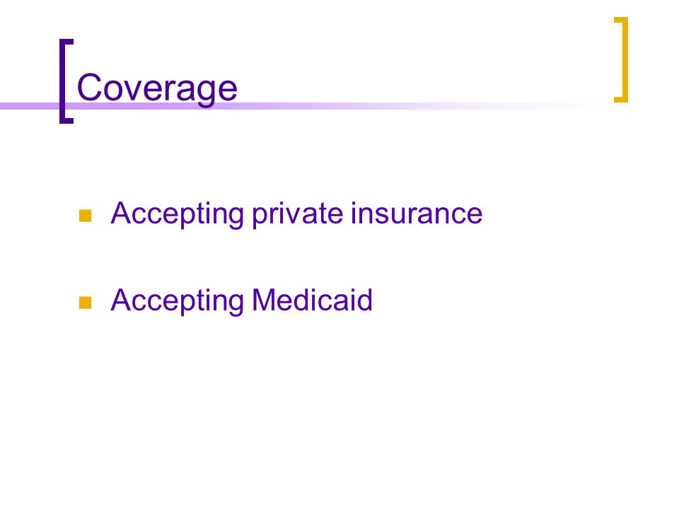 Coverage Accepting private insurance Accepting Medicaid