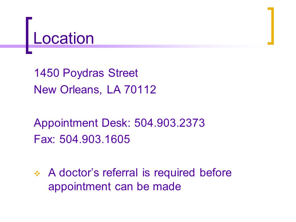 Location 1450 Poydras Street New Orleans, LA 70112 Appointment Desk: 504.903.2373 Fax: 504.903.1605 A doctors referral is required before appointment can be made