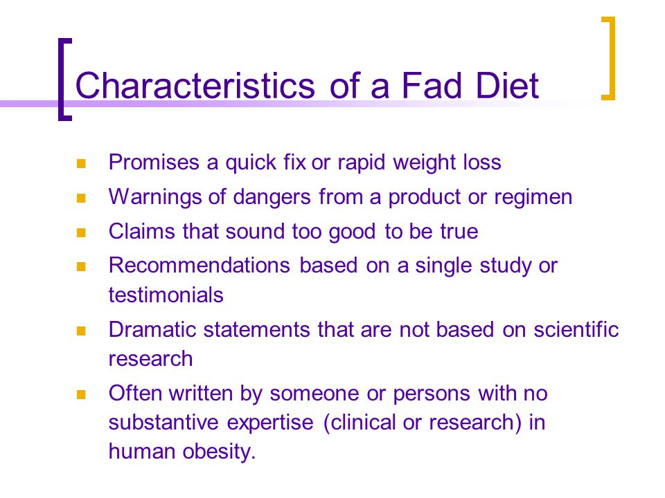 Characteristics of a Fad Diet Promises a quick fix or rapid weight loss Warnings of dangers from a product or regimen Claims that sound too good to be true Recommendations based on a single study or testimonials Dramatic statements that are not based on scientific research Often written by someone or persons with no substantive expertise (clinical or research) in human obesity.