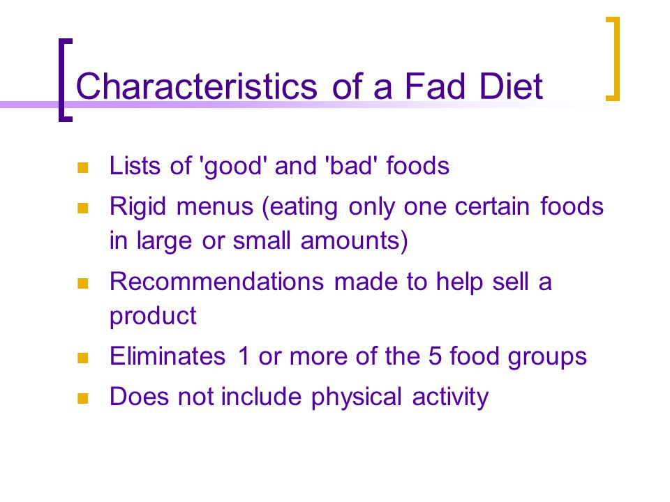 Characteristics of a Fad Diet Lists of good and bad foods Rigid menus (eating only one certain foods in large or small amounts) Recommendations made to help sell a product Eliminates 1 or more of the 5 food groups Does not include physical activity