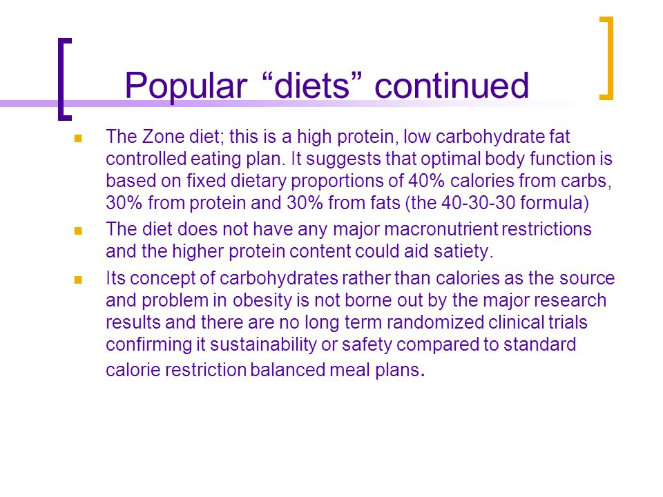 Popular diets continued The Zone diet; this is a high protein, low carbohydrate fat controlled eating plan.