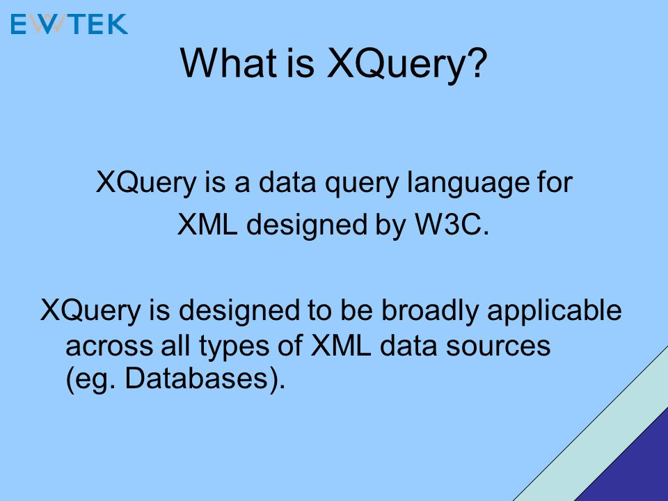 What is XQuery? XQuery is a data query language for XML designed by W3C. XQuery is designed to be broadly applicable across all types of XML data sour